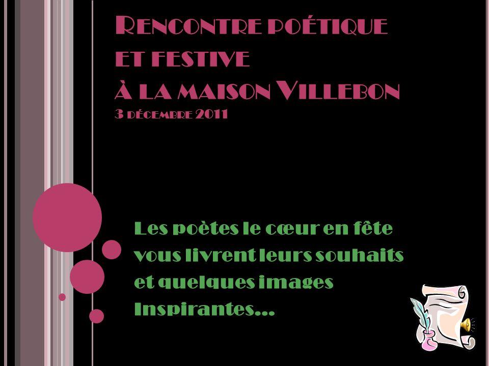 R ENCONTRE POÉTIQUE ET FESTIVE À LA MAISON V ILLEBON 3 DÉCEMBRE 2011 Les poètes le cœur en fête vous livrent leurs souhaits et quelques images Inspirantes…