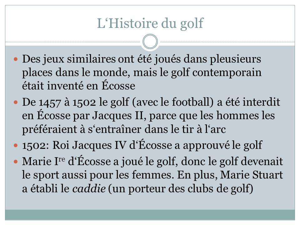 LHistoire du golf Des jeux similaires ont été joués dans pleusieurs places dans le monde, mais le golf contemporain était inventé en Écosse De 1457 à