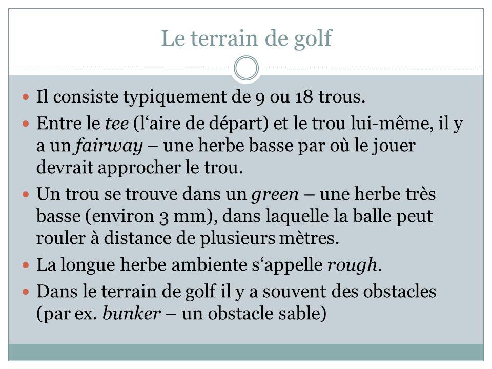 Le terrain de golf Il consiste typiquement de 9 ou 18 trous. Entre le tee (laire de départ) et le trou lui-même, il y a un fairway – une herbe basse p