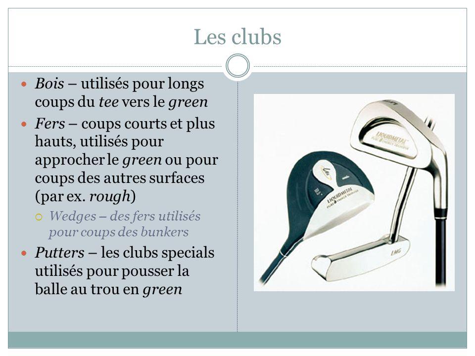 Les clubs Bois – utilisés pour longs coups du tee vers le green Fers – coups courts et plus hauts, utilisés pour approcher le green ou pour coups des