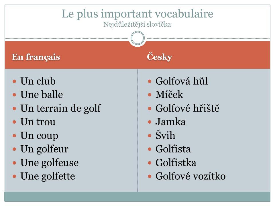 En français Česky Un club Une balle Un terrain de golf Un trou Un coup Un golfeur Une golfeuse Une golfette Golfová hůl Míček Golfové hřiště Jamka Švi