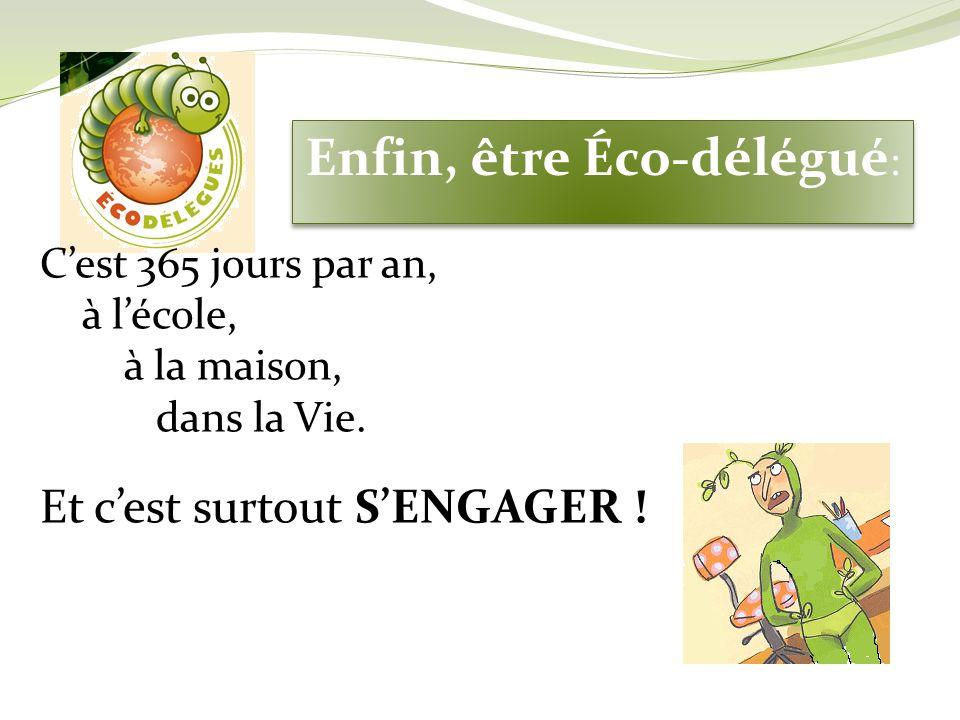 Enfin, être Éco-délégué : Cest 365 jours par an, à lécole, à la maison, dans la Vie. Et cest surtout SENGAGER !