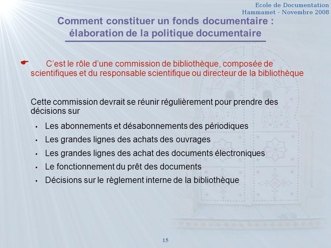 15 Comment constituer un fonds documentaire : élaboration de la politique documentaire Cest le rôle dune commission de bibliothèque, composée de scien