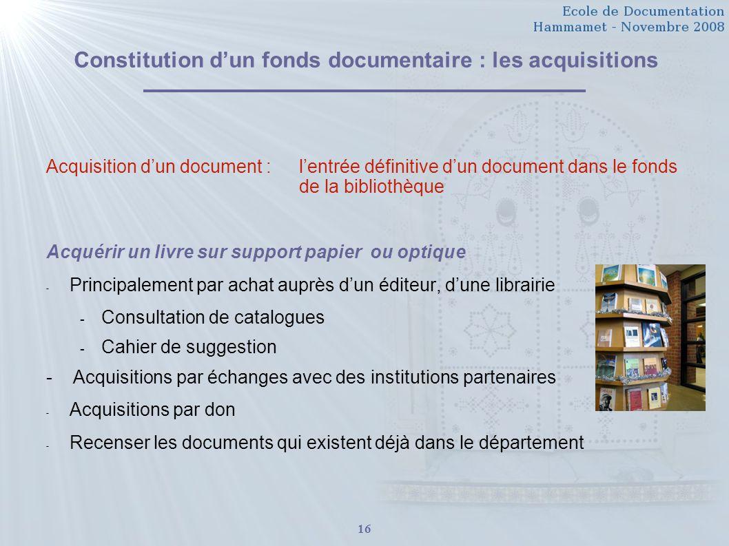 16 Constitution dun fonds documentaire : les acquisitions Acquisition dun document : lentrée définitive dun document dans le fonds de la bibliothèque
