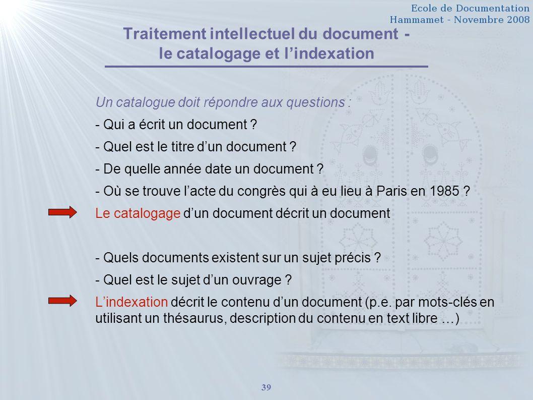 39 Traitement intellectuel du document - le catalogage et lindexation Un catalogue doit répondre aux questions : - Qui a écrit un document ? - Quel es
