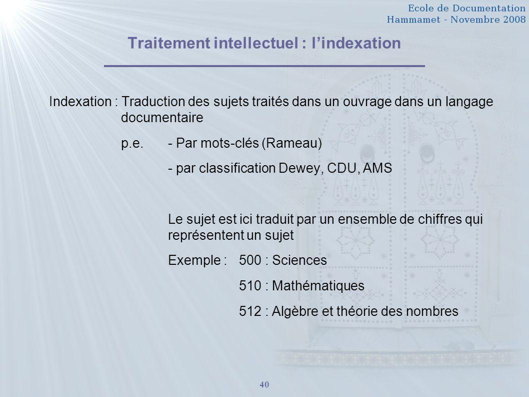 40 Traitement intellectuel : lindexation Indexation : Traduction des sujets traités dans un ouvrage dans un langage documentaire p.e. - Par mots-clés