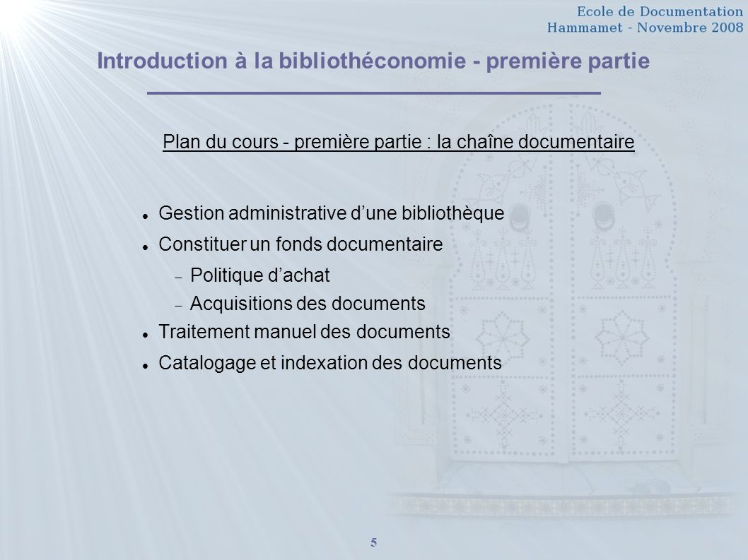 5 Introduction à la bibliothéconomie - première partie Plan du cours - première partie : la chaîne documentaire Gestion administrative dune bibliothèque Constituer un fonds documentaire Politique dachat Acquisitions des documents Traitement manuel des documents Catalogage et indexation des documents