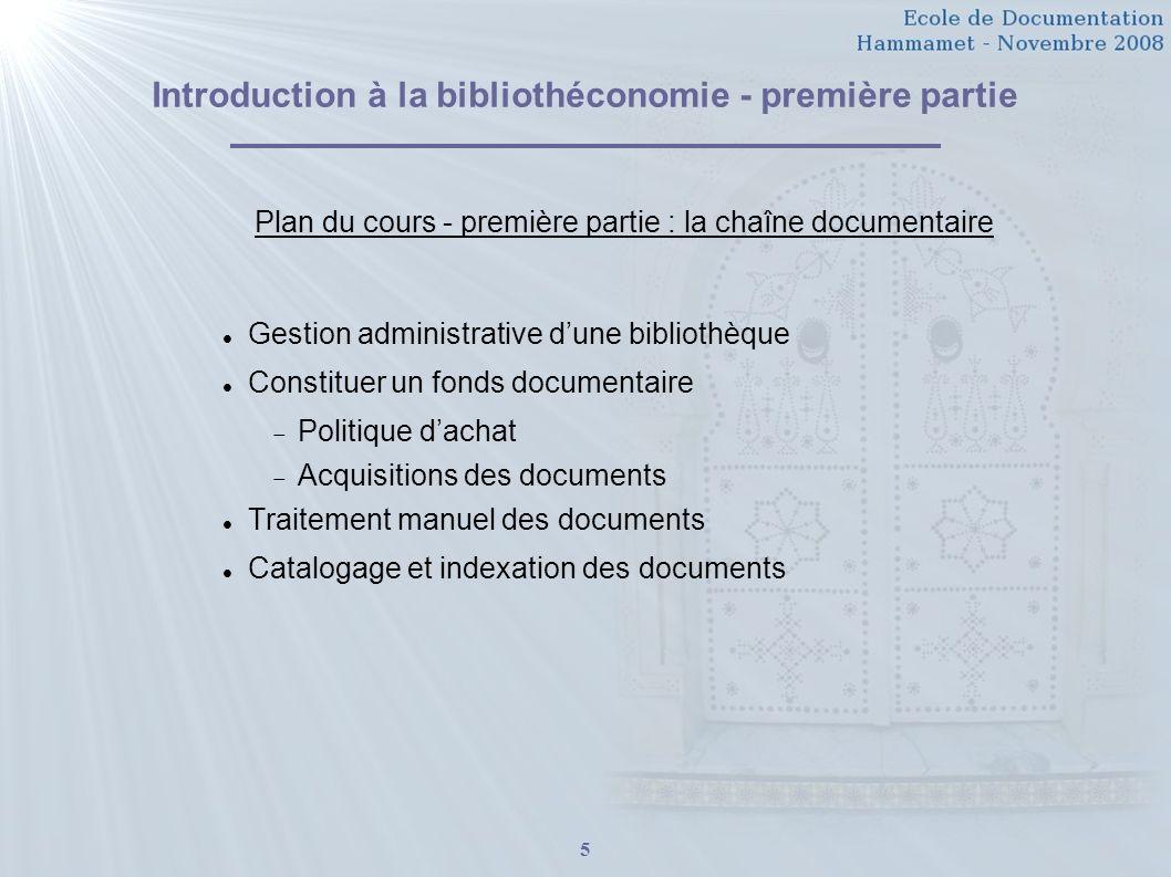 5 Introduction à la bibliothéconomie - première partie Plan du cours - première partie : la chaîne documentaire Gestion administrative dune bibliothèq