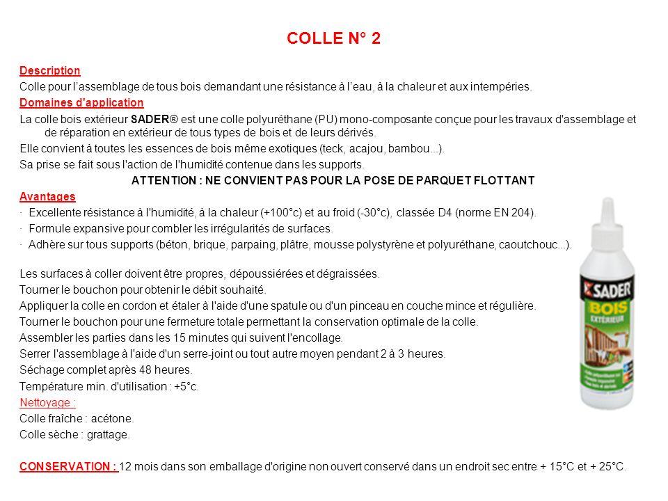 COLLE N° 2 Description Colle pour lassemblage de tous bois demandant une résistance à leau, à la chaleur et aux intempéries. Domaines d'application La
