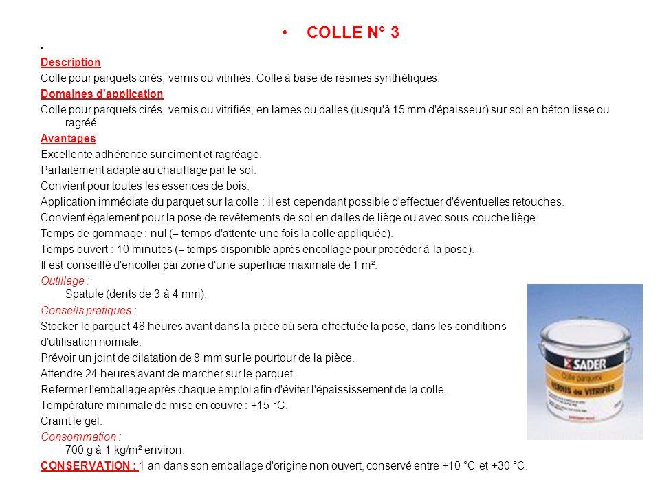 COLLE N° 3 Description Colle pour parquets cirés, vernis ou vitrifiés. Colle à base de résines synthétiques. Domaines d'application Colle pour parquet
