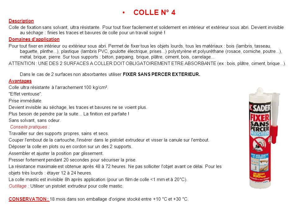 COLLE N° 4 Description Colle de fixation sans solvant, ultra résistante. Pour tout fixer facilement et solidement en intérieur et extérieur sous abri.