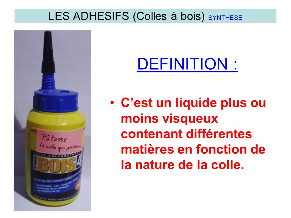Cest un liquide plus ou moins visqueux contenant différentes matières en fonction de la nature de la colle. LES ADHESIFS (Colles à bois) SYNTHESE DEFI