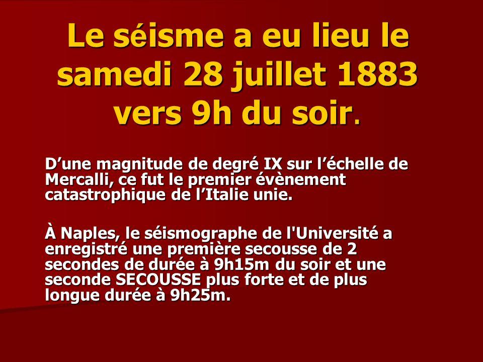 Le s é isme a eu lieu le samedi 28 juillet 1883 vers 9h du soir. Dune magnitude de degré IX sur léchelle de Mercalli, ce fut le premier évènement cata