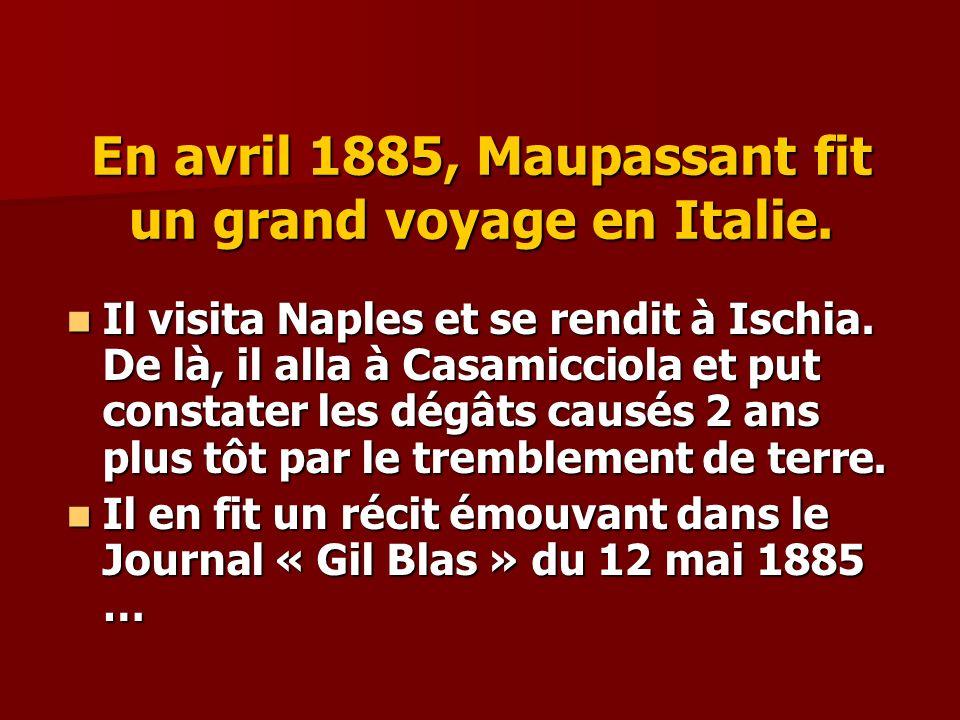 En avril 1885, Maupassant fit un grand voyage en Italie. Il visita Naples et se rendit à Ischia. De là, il alla à Casamicciola et put constater les dé