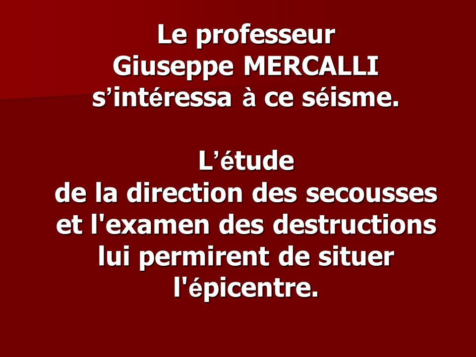 Le professeur Giuseppe MERCALLI s int é ressa à ce s é isme. L é tude de la direction des secousses et l'examen des destructions lui permirent de situ