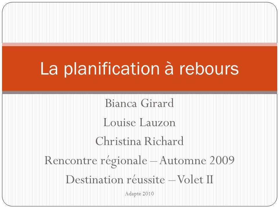 Bianca Girard Louise Lauzon Christina Richard Rencontre régionale – Automne 2009 Destination réussite – Volet II Adapté 2010 La planification à rebours