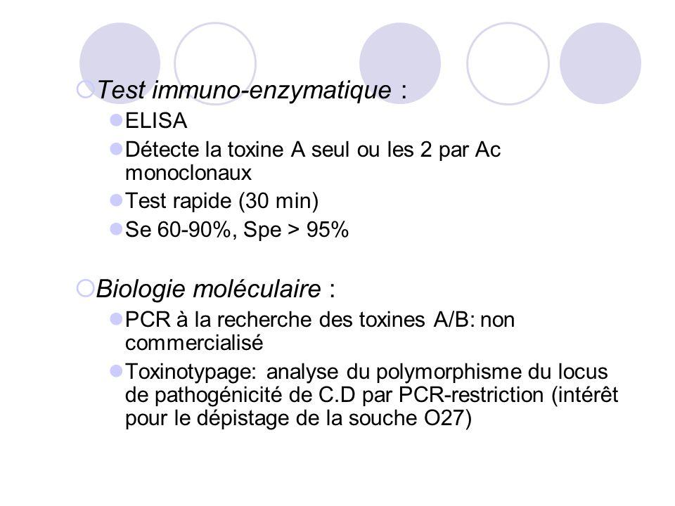Test immuno-enzymatique : ELISA Détecte la toxine A seul ou les 2 par Ac monoclonaux Test rapide (30 min) Se 60-90%, Spe > 95% Biologie moléculaire :