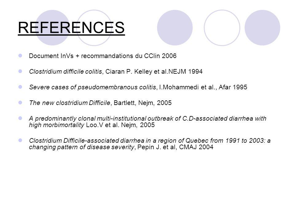 REFERENCES Document InVs + recommandations du CClin 2006 Clostridium difficile colitis, Ciaran P. Kelley et al.NEJM 1994 Severe cases of pseudomembran