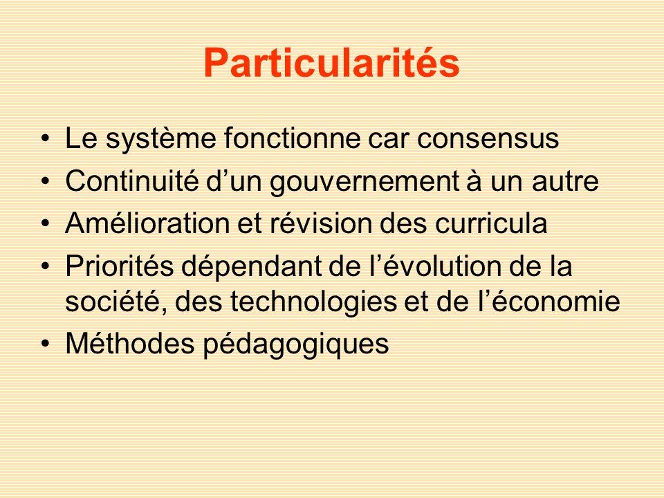 Particularités Le système fonctionne car consensus Continuité dun gouvernement à un autre Amélioration et révision des curricula Priorités dépendant d