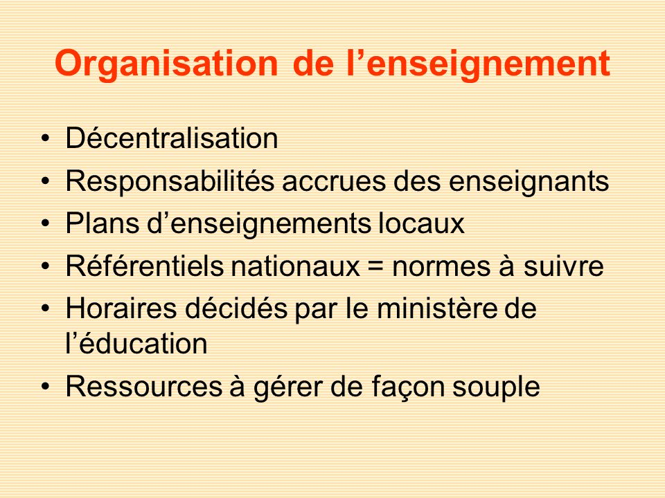 Organisation de lenseignement Décentralisation Responsabilités accrues des enseignants Plans denseignements locaux Référentiels nationaux = normes à s