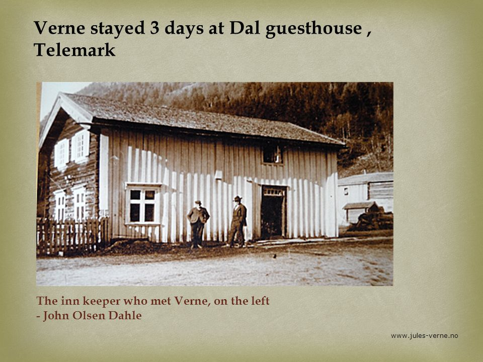 www.jules-verne.no Verne stayed 3 days at Dal guesthouse, Telemark The inn keeper who met Verne, on the left - John Olsen Dahle