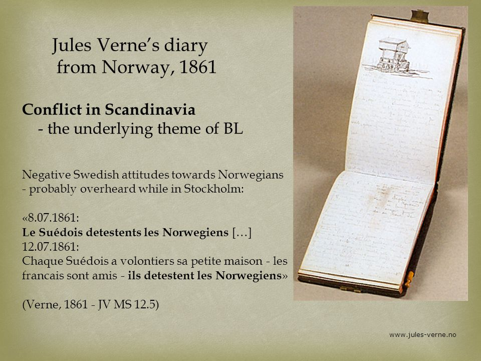 www.jules-verne.no Jules Vernes diary from Norway, 1861 Conflict in Scandinavia - the underlying theme of BL Negative Swedish attitudes towards Norwegians - probably overheard while in Stockholm: «8.07.1861: Le Suédois detestents les Norwegiens […] 12.07.1861: Chaque Suédois a volontiers sa petite maison - les francais sont amis - ils detestent les Norwegiens » (Verne, 1861 - JV MS 12.5)