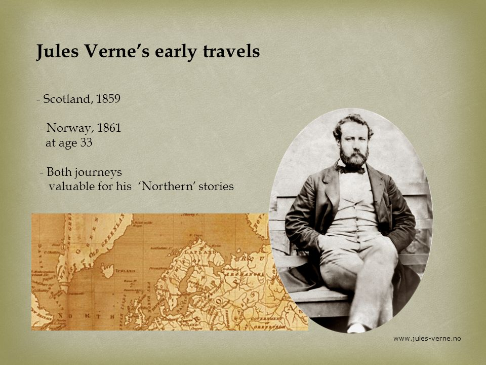 www.jules-verne.no Jules Vernes early travels - Scotland, 1859 - Norway, 1861 at age 33 - Both journeys valuable for his Northern stories