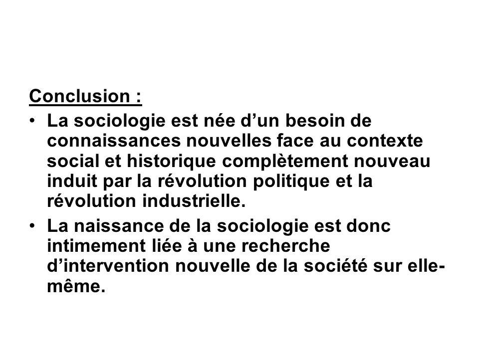 Conclusion : La sociologie est née dun besoin de connaissances nouvelles face au contexte social et historique complètement nouveau induit par la révolution politique et la révolution industrielle.