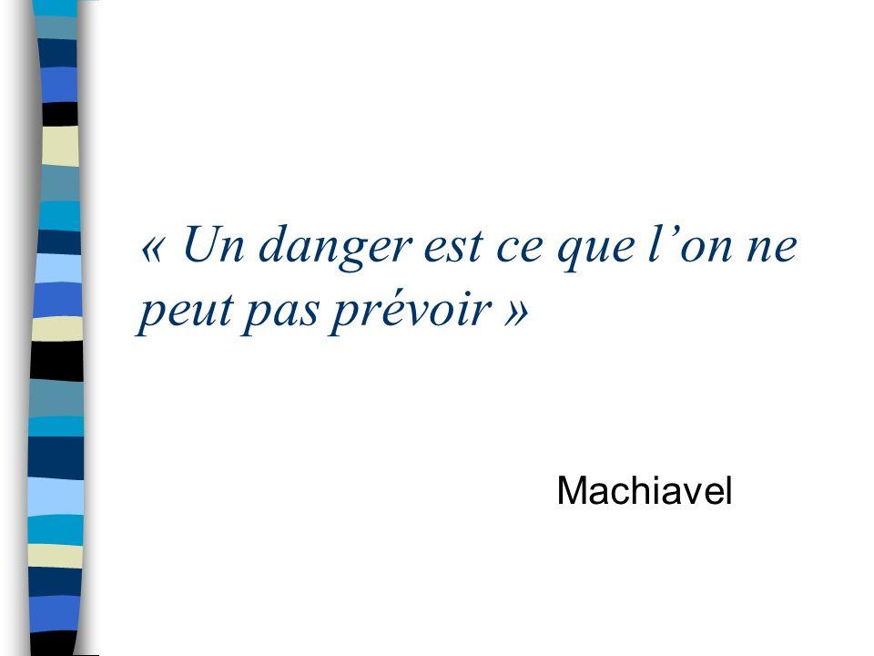 « Un danger est ce que lon ne peut pas prévoir » Machiavel