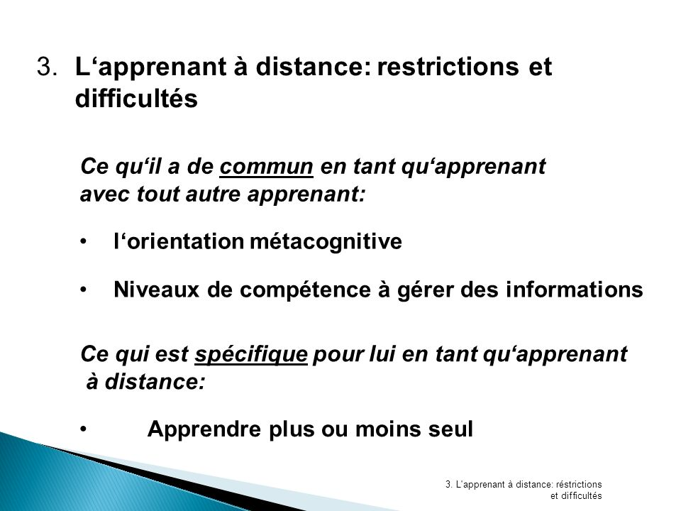3.Lapprenant à distance:restrictions et difficultés Ce quil a de commun en tant quapprenant avec tout autre apprenant: Ce qui est spécifique pour lui en tant quapprenant à distance: 3.