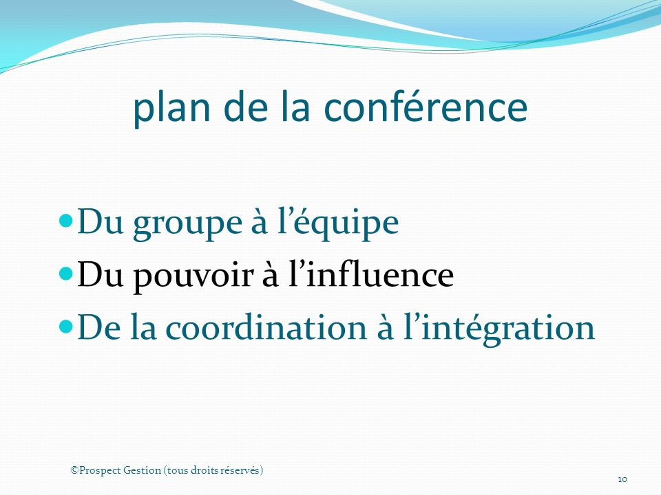 plan de la conférence Du groupe à léquipe Du pouvoir à linfluence De la coordination à lintégration ©Prospect Gestion (tous droits réservés) 10
