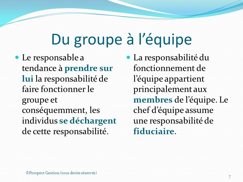 Du groupe à léquipe Le responsable a tendance à prendre sur lui la responsabilité de faire fonctionner le groupe et conséquemment, les individus se déchargent de cette responsabilité.