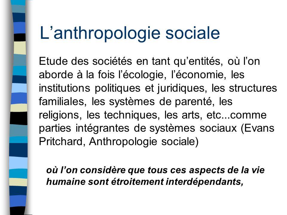 Lanthropologie sociale Etude des sociétés en tant quentités, où lon aborde à la fois lécologie, léconomie, les institutions politiques et juridiques,