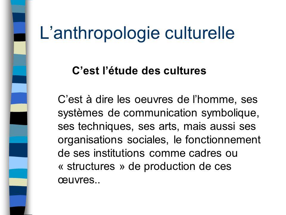 Lanthropologie culturelle Cest létude des cultures Cest à dire les oeuvres de lhomme, ses systèmes de communication symbolique, ses techniques, ses ar
