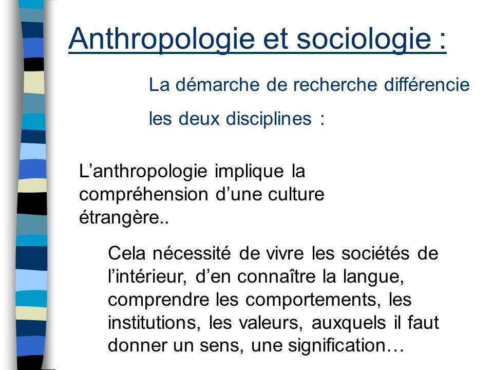 Anthropologie et sociologie : La démarche de recherche différencie les deux disciplines : Lanthropologie implique la compréhension dune culture étrang