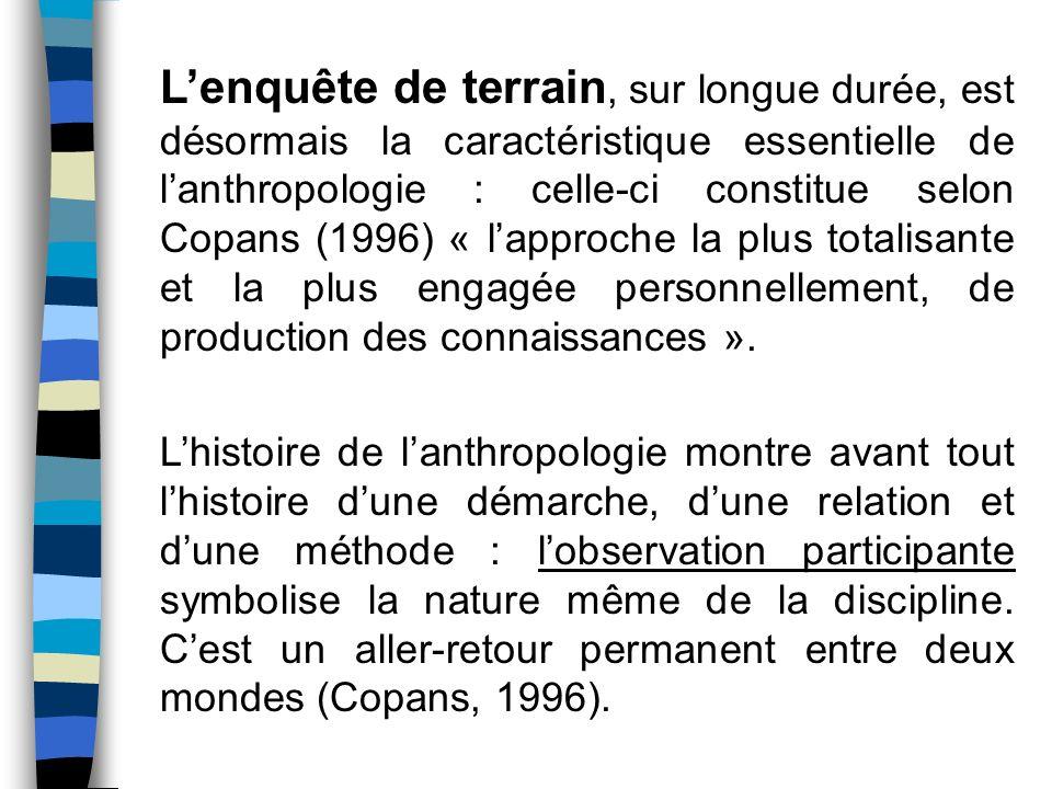 Lenquête de terrain, sur longue durée, est désormais la caractéristique essentielle de lanthropologie : celle-ci constitue selon Copans (1996) « lappr