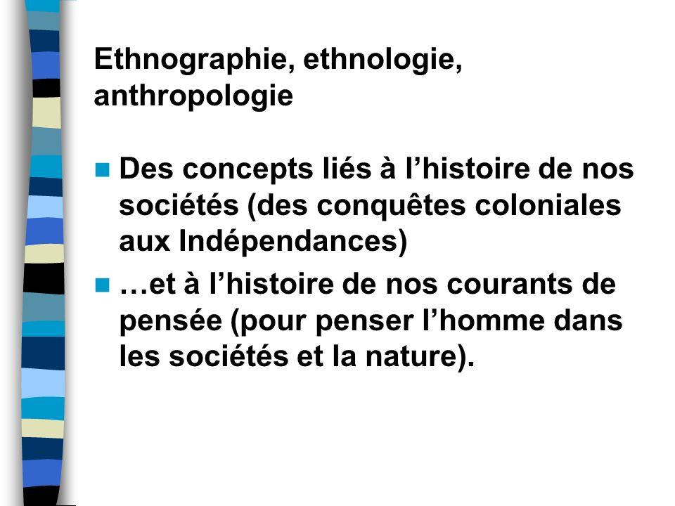 Ethnographie, ethnologie, anthropologie Des concepts liés à lhistoire de nos sociétés (des conquêtes coloniales aux Indépendances) …et à lhistoire de