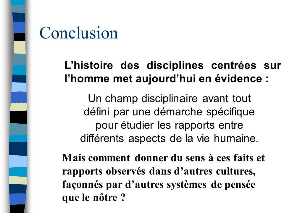 Conclusion Lhistoire des disciplines centrées sur lhomme met aujourdhui en évidence : Un champ disciplinaire avant tout défini par une démarche spécif