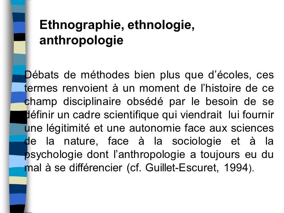 Ethnographie, ethnologie, anthropologie Débats de méthodes bien plus que décoles, ces termes renvoient à un moment de lhistoire de ce champ disciplina