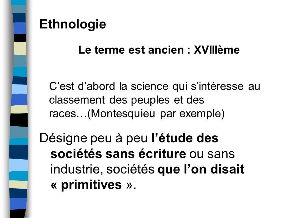 Ethnologie Le terme est ancien : XVIIIème Cest dabord la science qui sintéresse au classement des peuples et des races…(Montesquieu par exemple) Désig