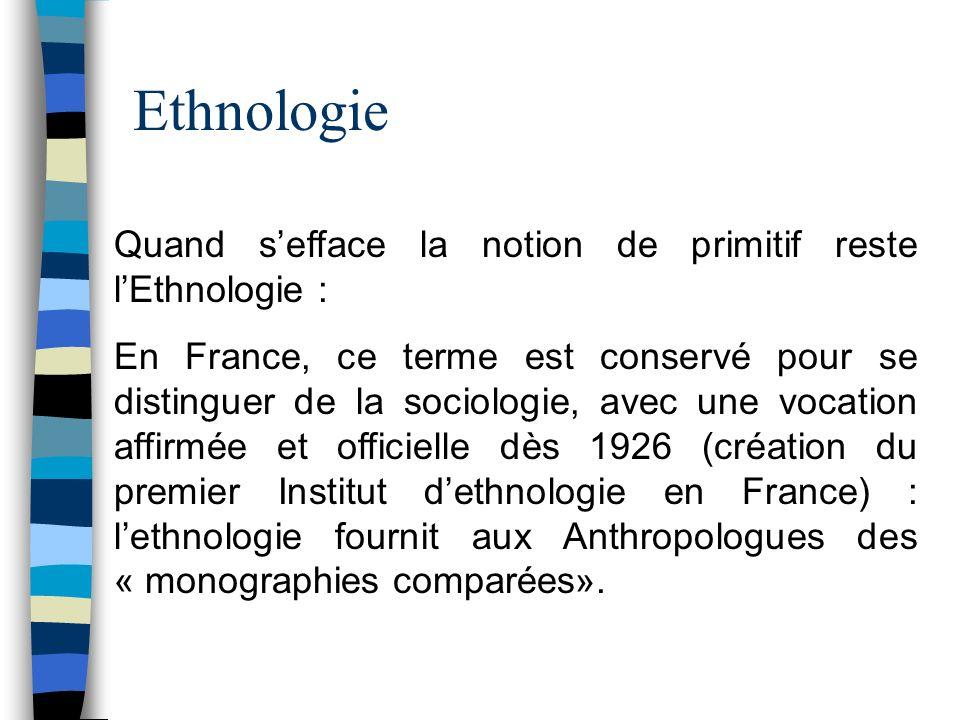 Ethnologie Quand sefface la notion de primitif reste lEthnologie : En France, ce terme est conservé pour se distinguer de la sociologie, avec une voca