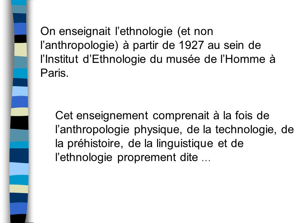 On enseignait lethnologie (et non lanthropologie) à partir de 1927 au sein de lInstitut dEthnologie du musée de lHomme à Paris. Cet enseignement compr