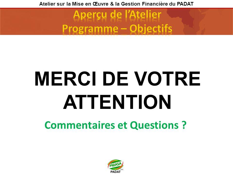 MERCI DE VOTRE ATTENTION Commentaires et Questions ? Atelier sur la Mise en Œuvre & la Gestion Financière du PADAT