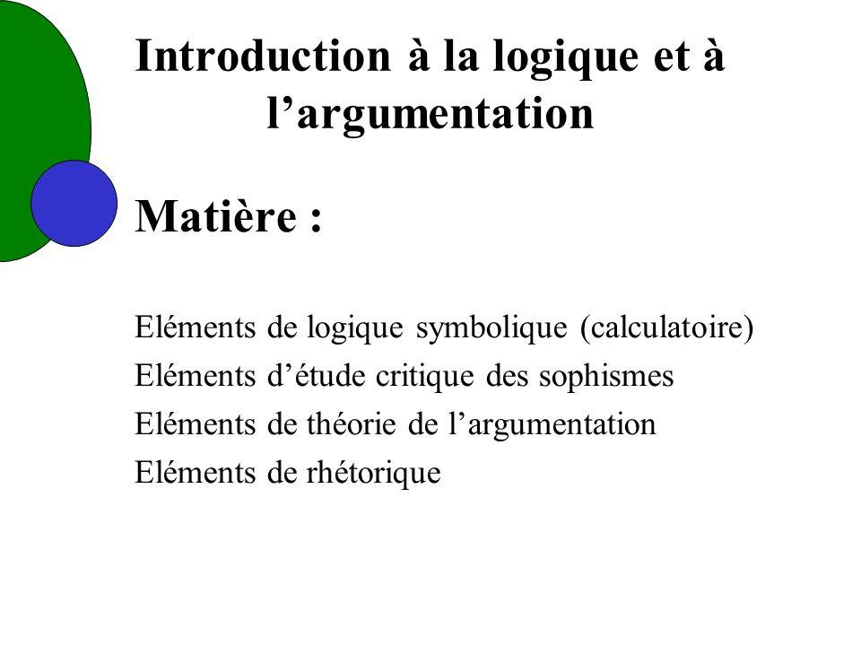 Introduction à la logique et à largumentation Matière : Eléments de logique symbolique (calculatoire) Eléments détude critique des sophismes Eléments de théorie de largumentation Eléments de rhétorique