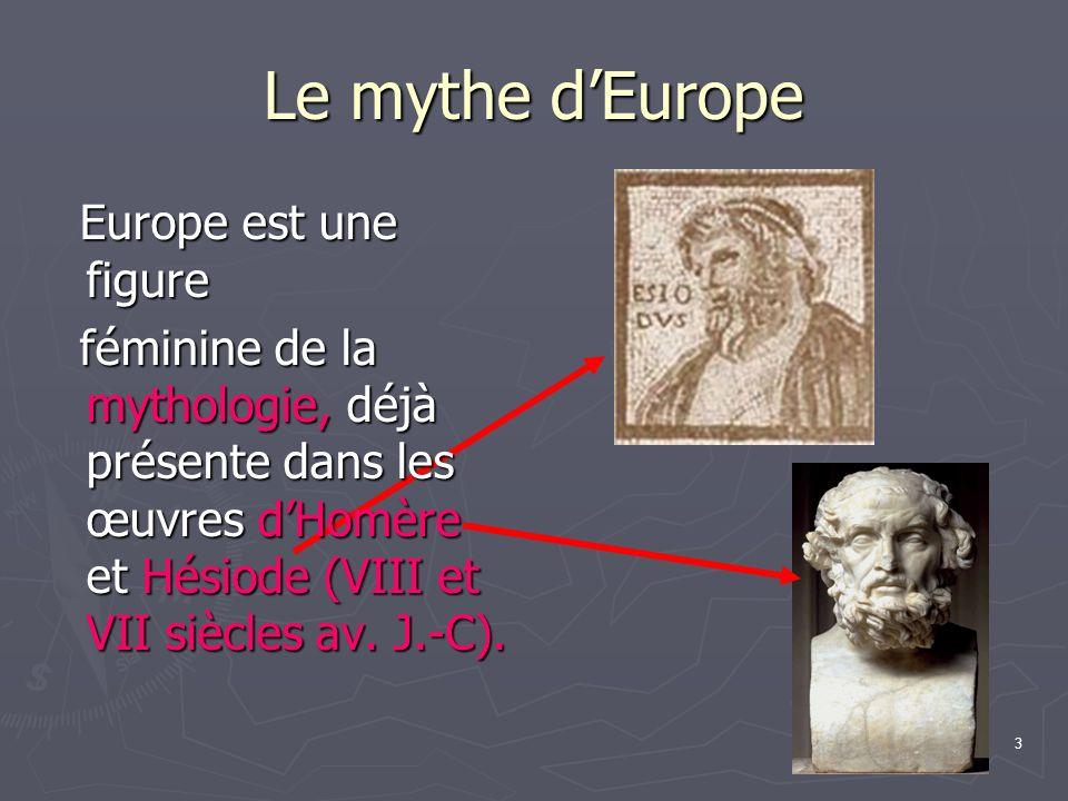 3 Le mythe dEurope Europe est une figure féminine de la mythologie, déjà présente dans les œuvres dHomère et Hésiode (VIII et VII siècles av.