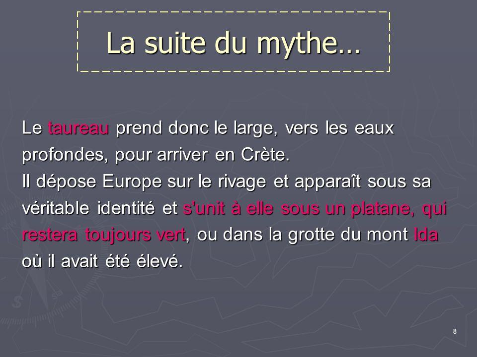 8 La suite du mythe… Le taureau prend donc le large, vers les eaux profondes, pour arriver en Crète.