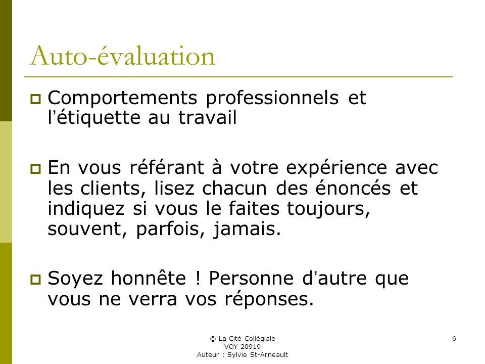 © La Cité Collégiale VOY 20919 Auteur : Sylvie St-Arneault 6 Auto-évaluation Comportements professionnels et l étiquette au travail En vous référant à votre expérience avec les clients, lisez chacun des énoncés et indiquez si vous le faites toujours, souvent, parfois, jamais.
