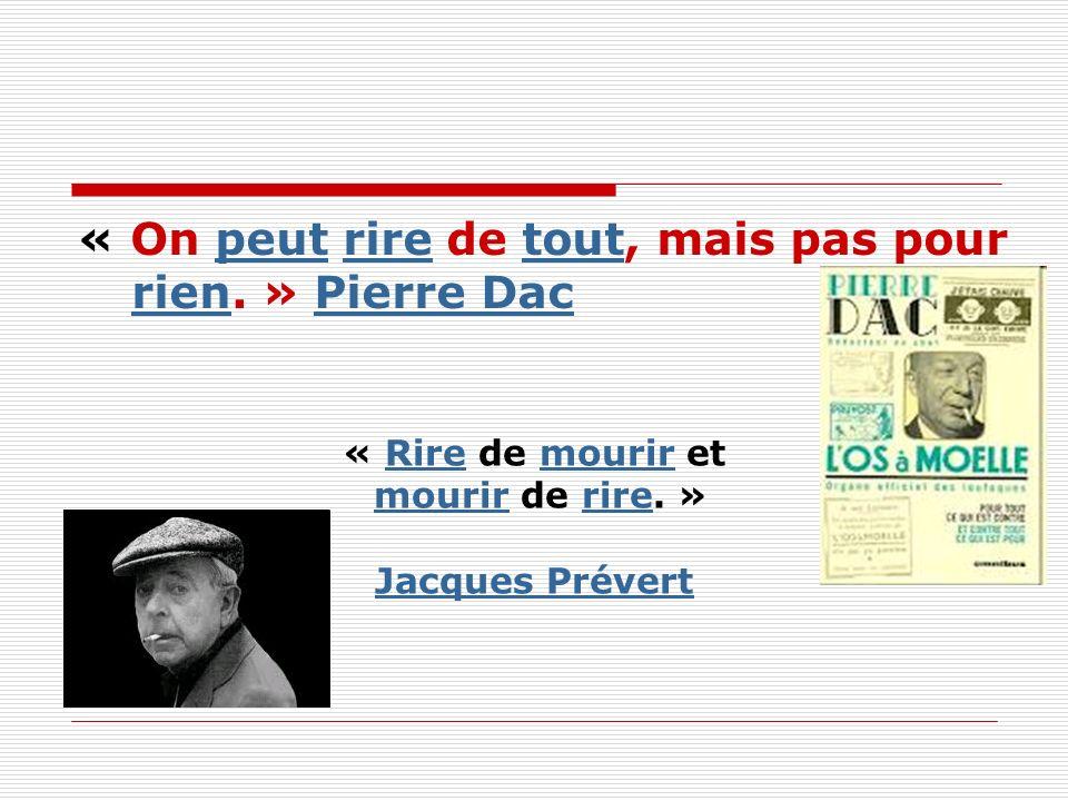 « On peut rire de tout, mais pas pour rien. » Pierre Dacpeutriretout rienPierre Dac « Rire de mourir etRiremourir mourir de rire. »mourirrire Jacques