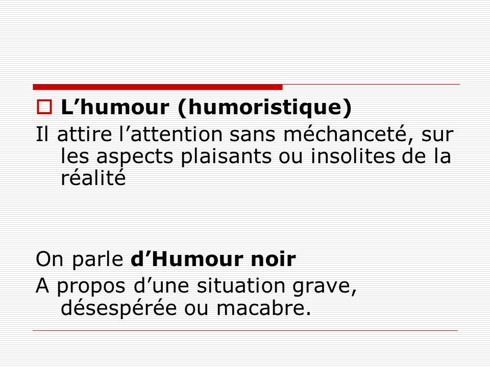 Lhumour (humoristique) Il attire lattention sans méchanceté, sur les aspects plaisants ou insolites de la réalité On parle dHumour noir A propos dune