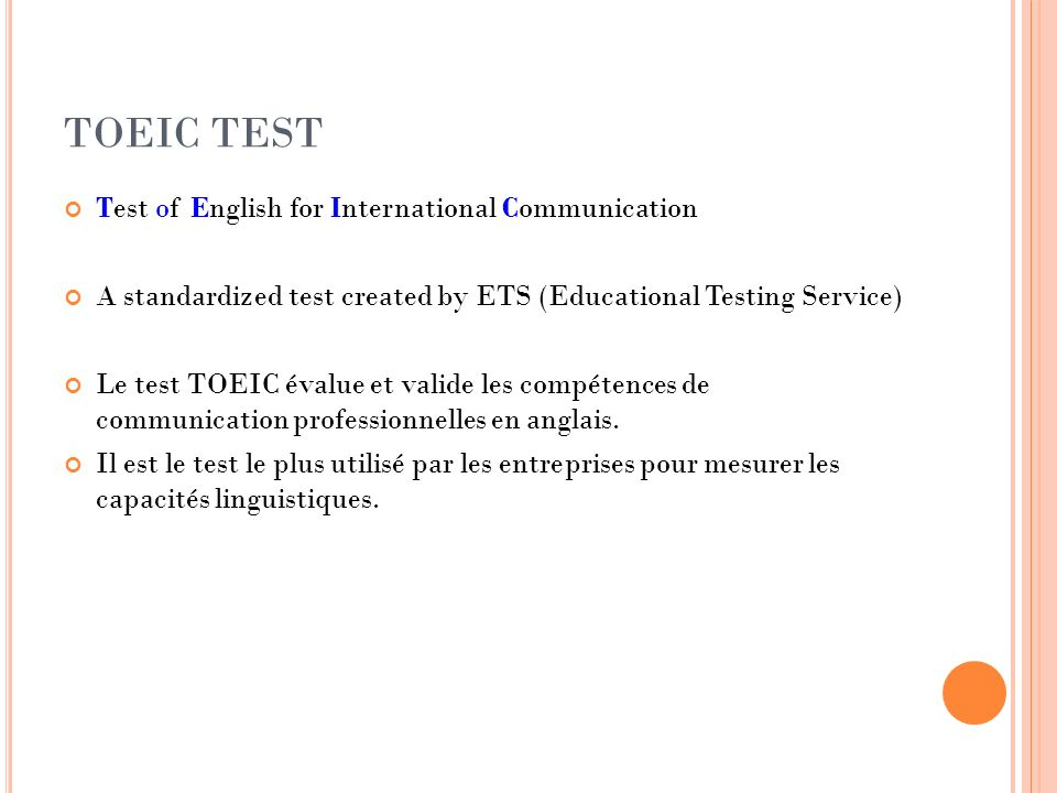 TOEIC TEST Test of English for International Communication A standardized test created by ETS (Educational Testing Service) Le test TOEIC évalue et va